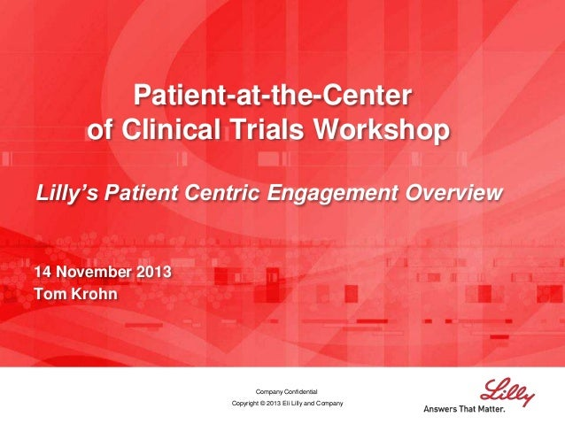 Patient-at-the-Center of Clinical Trials Workshop Lilly's Patient Centric Engagement Overview  14 November 2013 Tom Krohn ...