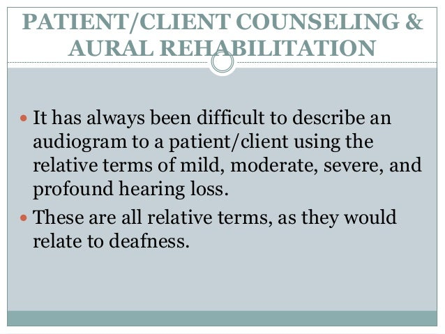 PATIENT/CLIENT COUNSELING &AURAL REHABILITATION It has always been difficult to describe anaudiogram to a patient/client ...