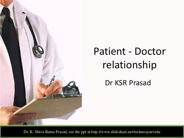 Patient - Doctor relationship Dr KSR Prasad Dr. K. Shiva Rama Prasad, see the ppt at http://www.slideshare.net/technoayurv...