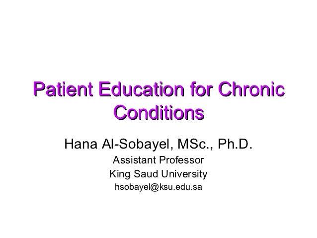 Patient Education for Chronic         Conditions   Hana Al-Sobayel, MSc., Ph.D.         Assistant Professor         King S...