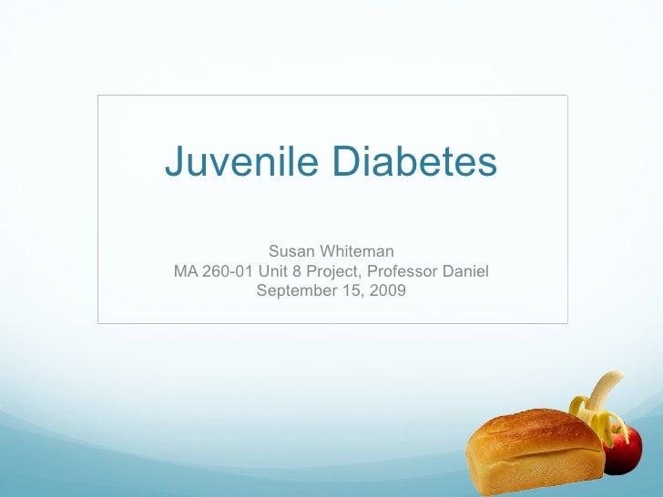 Juvenile Diabetes Susan Whiteman MA 260-01 Unit 8 Project, Professor Daniel September 15, 2009