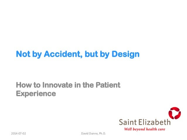 Not by Accident, but by Design How to Innovate in the Patient Experience 2014-‐07-‐02   David  Dunne,  Ph.D.