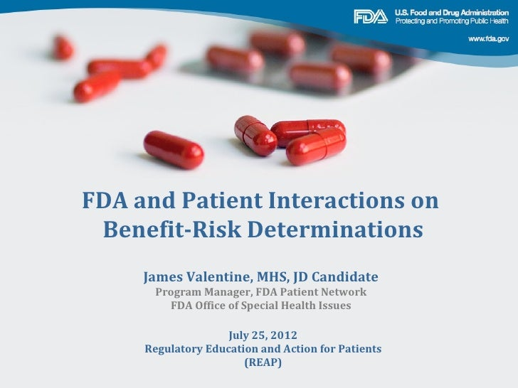 FDA and Patient Interactions on Benefit-Risk Determinations     James Valentine, MHS, JD Candidate      Program Manager, F...