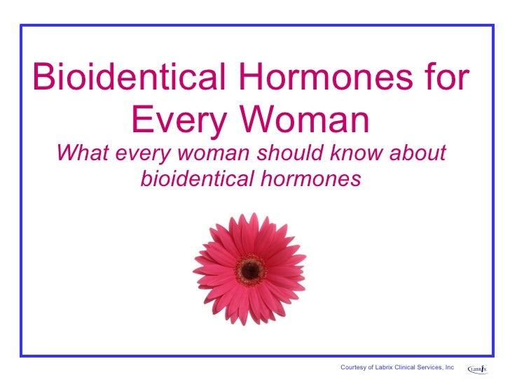 Bioidentical Hormones for Every Woman What every woman should know about bioidentical hormones Courtesy of Labrix Clinical...