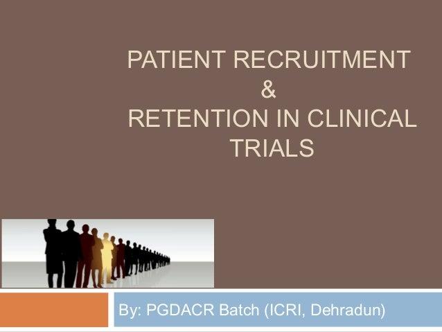 PATIENT RECRUITMENT & RETENTION IN CLINICAL TRIALS By: PGDACR Batch (ICRI, Dehradun)