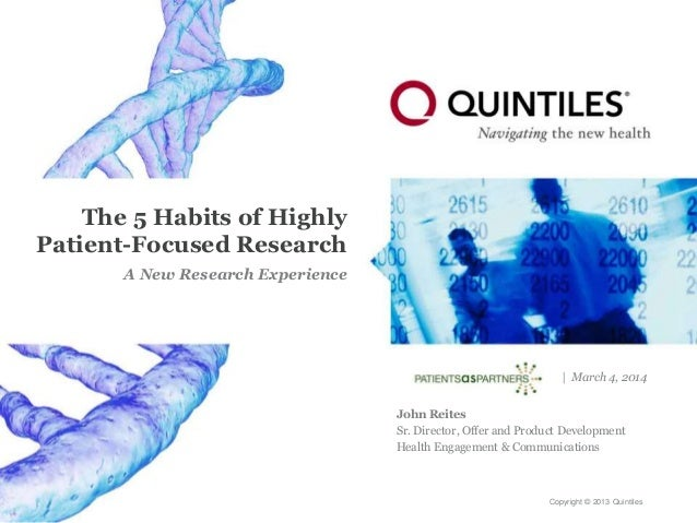 Copyright © 2013 Quintiles The 5 Habits of Highly Patient-Focused Research A New Research Experience | March 4, 2014 John ...