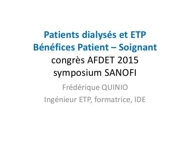 Patients dialysés et ETP Bénéfices Patient – Soignant congrès AFDET 2015 symposium SANOFI Frédérique QUINIO Ingénieur ETP,...