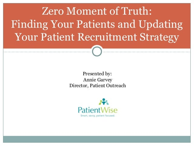 Zero Moment of Truth: Finding Your Patients and Updating Your Patient Recruitment Strategy  Presented by: Annie Garvey Dir...