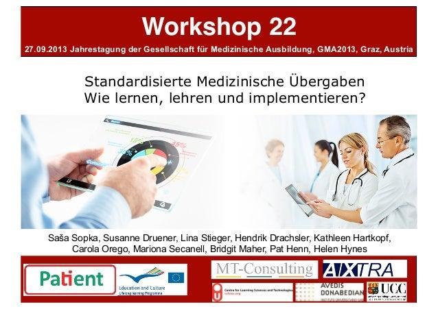 Workshop 22 Standardisierte Medizinische Übergaben Wie lernen, lehren und implementieren? 27.09.2013 Jahrestagung der Gese...