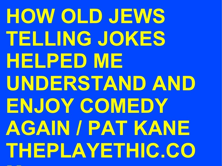 HOW OLD JEWS TELLING JOKES HELPED ME UNDERSTAND AND ENJOY COMEDY AGAIN / PAT KANE THEPLAYETHIC.COM