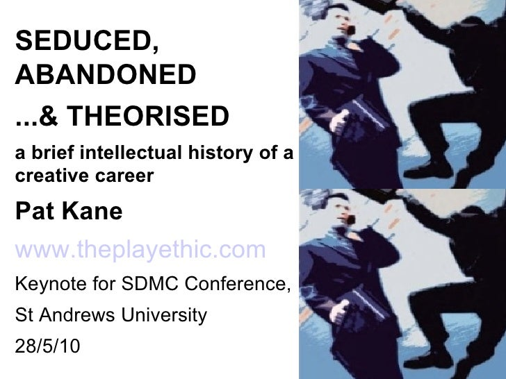 SEDUCED, ABANDONED ...& THEORISED a brief intellectual history of a creative career Pat Kane   www.theplayethic.com Keynot...