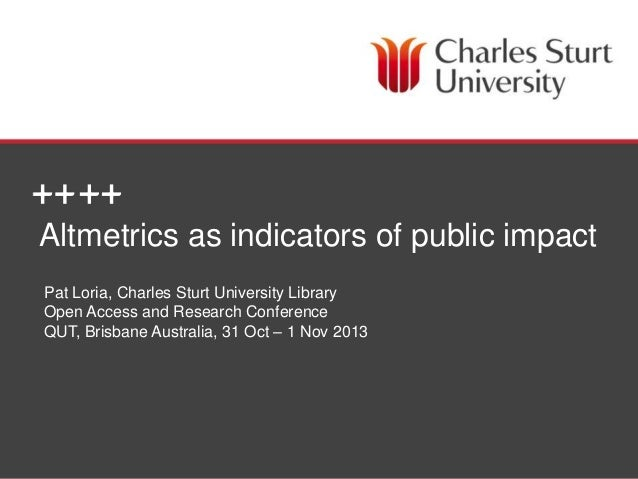 Altmetrics as indicators of public impact Pat Loria, Charles Sturt University Library Open Access and Research Conference ...