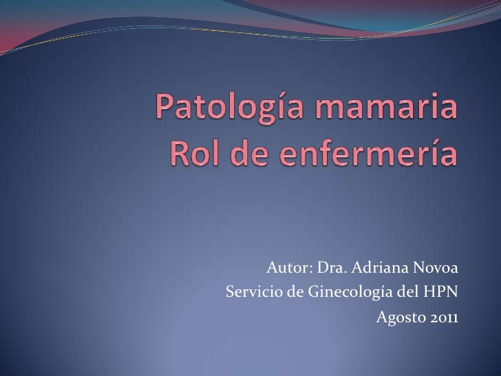 Patología mamaria Rol de enfermería <br />Autor: Dra. Adriana Novoa<br />Servicio de Ginecología del HPN<br />Agosto 2011<...