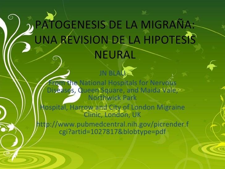PATOGENESIS DE LA MIGRAÑA: UNA REVISION DE LA HIPOTESIS NEURAL JN BLAU From the National Hospitals for Nervous Diseases, Q...