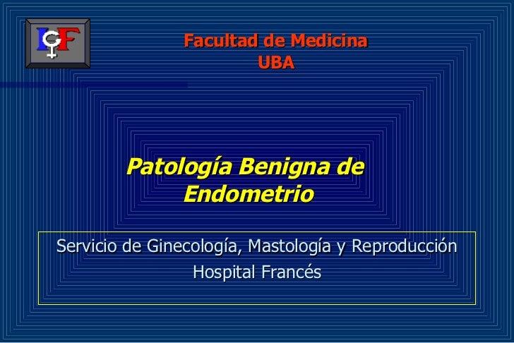 Patología Benigna de  Endometrio <ul><li>Servicio de Ginecología, Mastología y Reproducción </li></ul><ul><li>Hospital Fra...