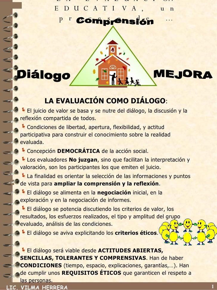 LA EVALUACIÓN EDUCATIVA, un proceso de … <ul><li>LA EVALUACIÓN COMO DIÁLOGO : </li></ul><ul><li>El juicio de valor se basa...