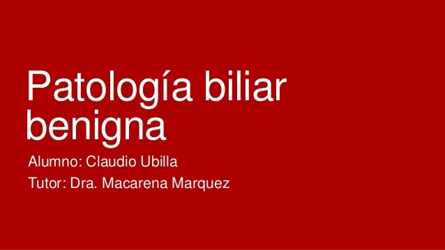 Patología biliar benigna Alumno: Claudio Ubilla Tutor: Dra. Macarena Marquez