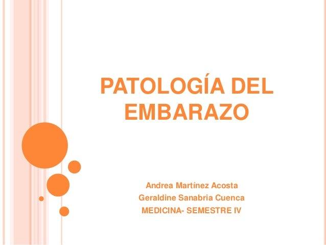 PATOLOGÍA DEL EMBARAZO Andrea Martínez Acosta Geraldine Sanabria Cuenca MEDICINA- SEMESTRE IV