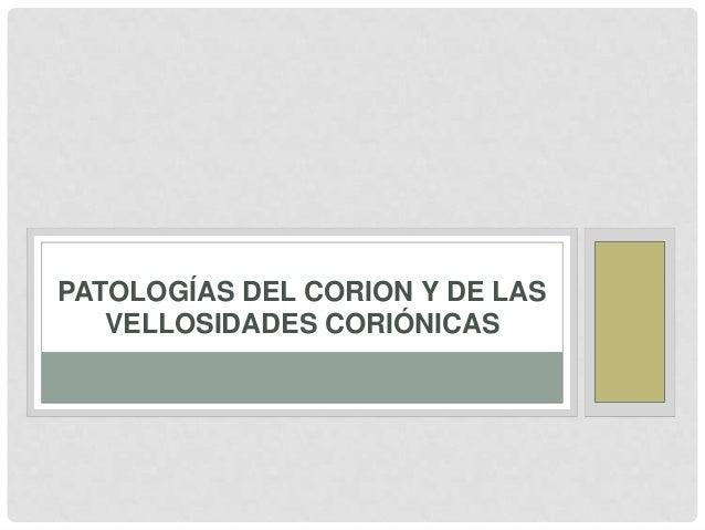 PATOLOGÍAS DEL CORION Y DE LAS VELLOSIDADES CORIÓNICAS