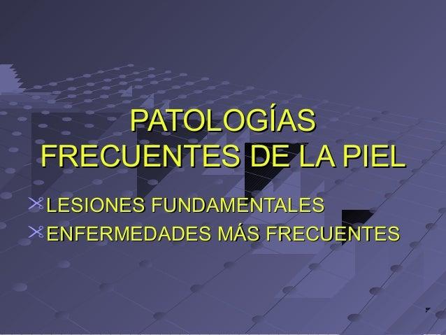 PATOLOGÍASPATOLOGÍAS FRECUENTES DE LA PIELFRECUENTES DE LA PIEL LESIONES FUNDAMENTALESLESIONES FUNDAMENTALES ENFERMEDADE...