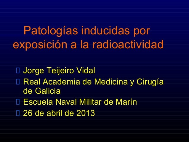 Patologías inducidas porexposición a la radioactividadJorge Teijeiro VidalReal Academia de Medicina y Cirugíade GaliciaEsc...