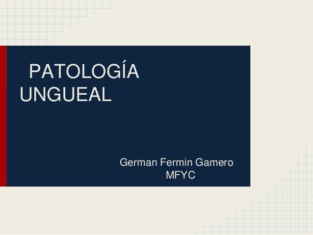 PATOLOGÍA UNGUEAL  German Fermin Gamero MFYC