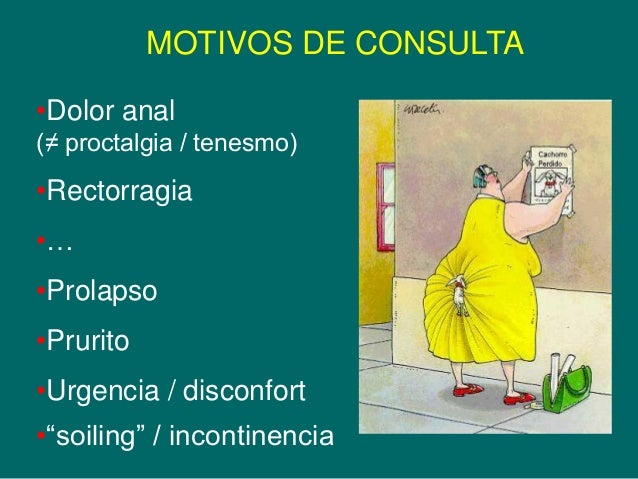 "MOTIVOS DE CONSULTA •Dolor anal (≠ proctalgia / tenesmo)  •Rectorragia  •… •Prolapso  •Prurito •Urgencia / disconfort  •""s..."