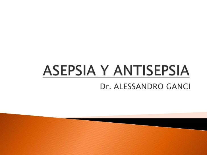 ASEPSIA Y ANTISEPSIA<br />Dr. ALESSANDRO GANCI<br />