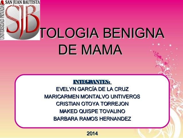 PATOLOGIA BENIGNAPATOLOGIA BENIGNA DE MAMADE MAMA INTEGRANTES:INTEGRANTES: EVELYN GARCÍA DE LA CRUZEVELYN GARCÍA DE LA CRU...