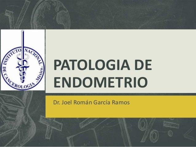 PATOLOGIA DE ENDOMETRIO Dr. Joel Román García Ramos