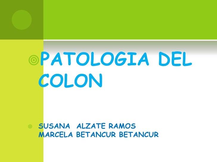 PATOLOGIA DEL  COLON<br />SUSANA  ALZATE RAMOSMARCELA BETANCUR BETANCUR<br />