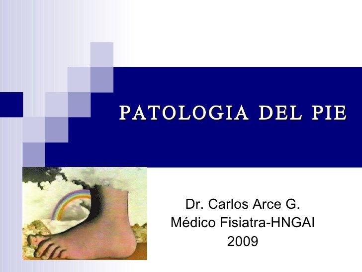 PATOLOGIA DEL PIE Dr. Carlos Arce G. Médico Fisiatra-HNGAI 2009