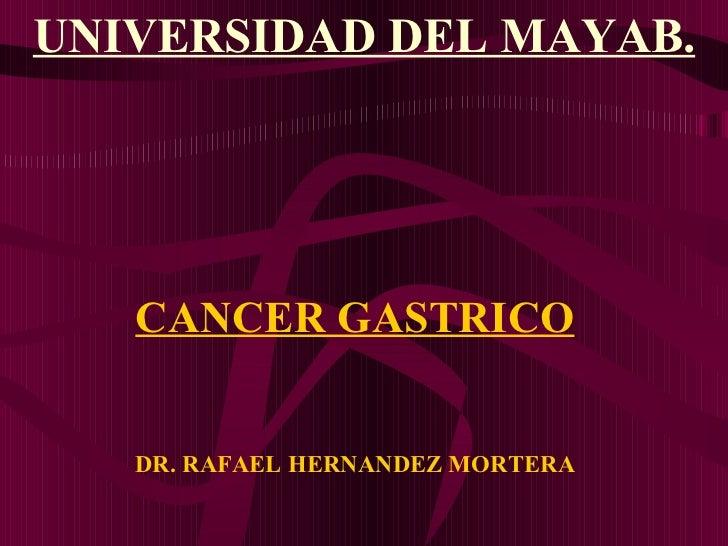 CANCER GASTRICO DR. RAFAEL HERNANDEZ MORTERA <ul><li>UNIVERSIDAD DEL MAYAB. </li></ul>