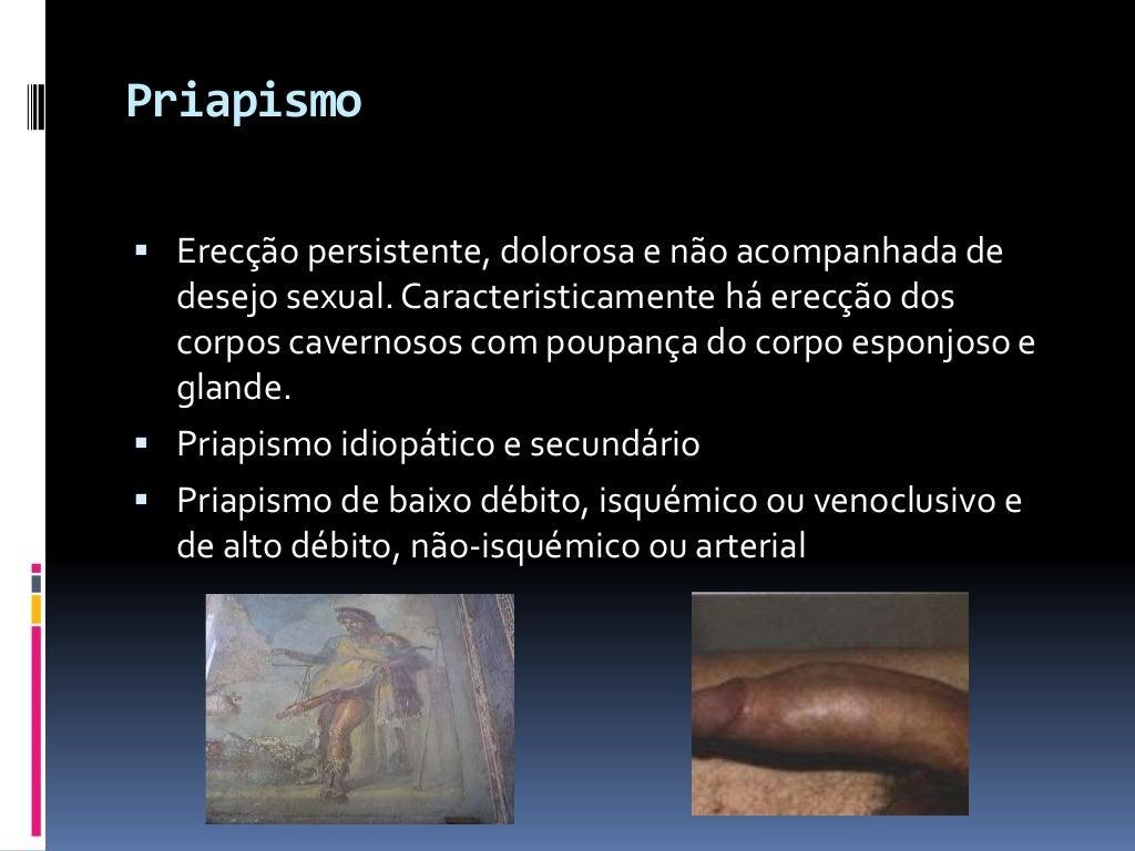 Priapismo  Erecção persistente, dolorosa e não acompanhada de  desejo sexual. Caracteristicamente há erecção dos corpos c...