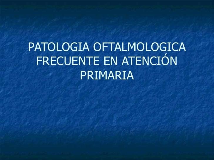 PATOLOGIA OFTALMOLOGICA FRECUENTE EN ATENCIÓN PRIMARIA