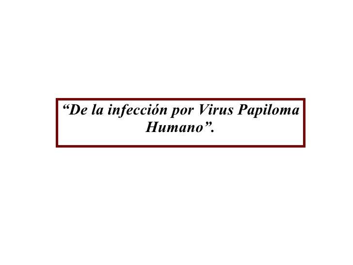 """"""" De la infección por Virus Papiloma Humano""""."""