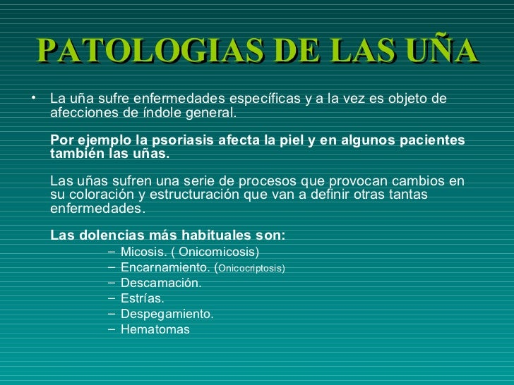 PATOLOGIAS DE LAS UÑA <ul><li>La uña sufre enfermedades específicas y a la vez es objeto de afecciones de índole general. ...