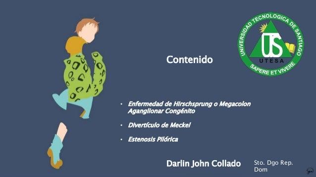 • Enfermedad de Hirschsprung o Megacolon Aganglionar Congénito • Divertículo de Meckel • Estenosis Pilórica Contenido Darl...