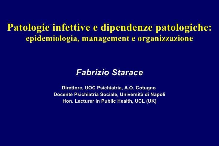 Patologie infettive e dipendenze patologiche: epidemiologia, management e organizzazione Fabrizio Starace Direttore, UOC P...
