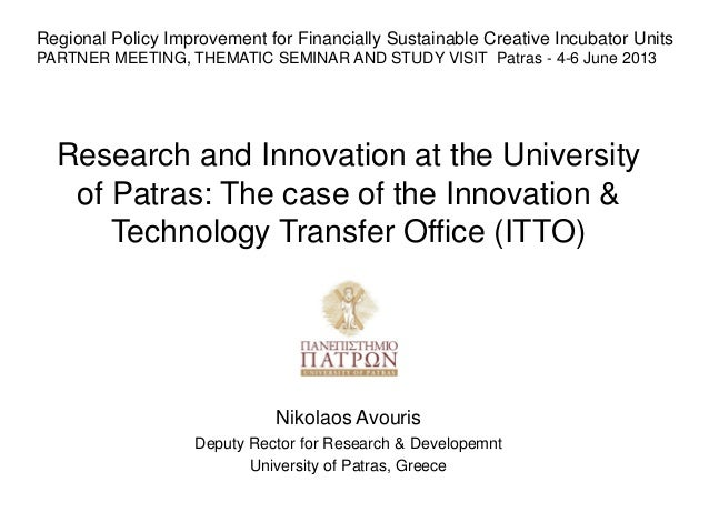 Research and Innovation at the Universityof Patras: The case of the Innovation &Technology Transfer Office (ITTO)Nikolaos ...