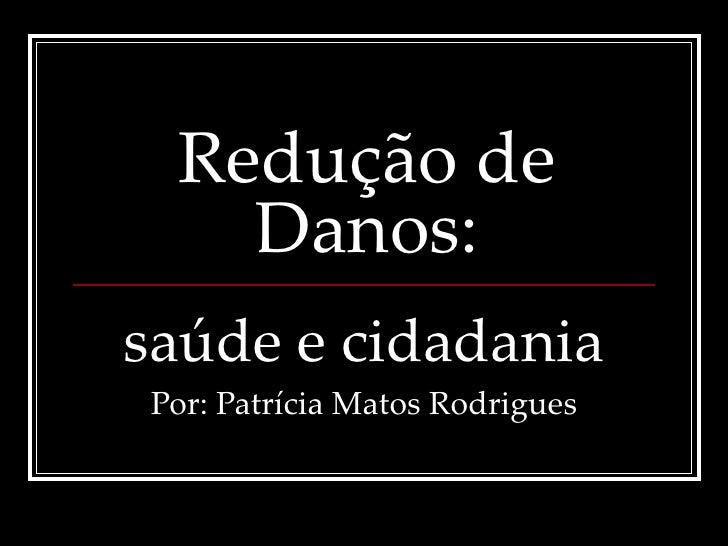 Redução de Danos: saúde e cidadania Por: Patrícia Matos Rodrigues