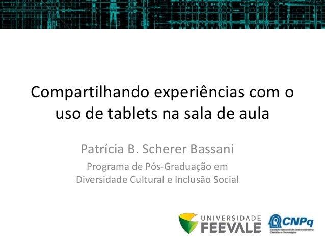 Compartilhando experiências com o uso de tablets na sala de aula Patrícia B. Scherer Bassani Programa de Pós-Graduação em ...
