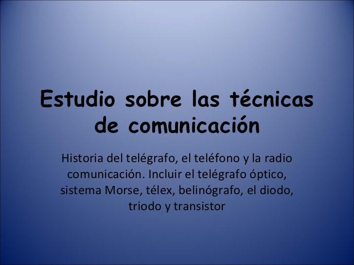 Estudio sobre las técnicas de comunicación Historia del telégrafo, el teléfono y la radio comunicación. Incluir el telégra...