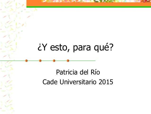 Patricia del Río Cade Universitario 2015 ¿Y esto, para qué?