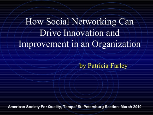 How Social Networking Can Drive Innovation and Improvement in an Organization by Patricia Farley American Society For Qual...