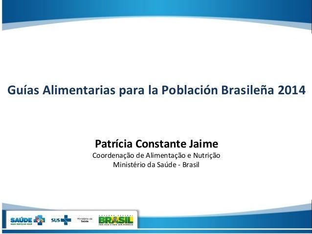 Guías Alimentarias para la Población Brasileña 2014 Patrícia Constante Jaime Coordenação de Alimentação e Nutrição Ministé...