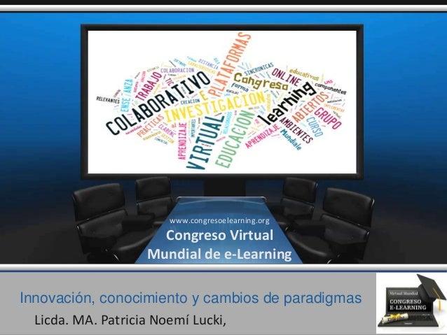 Innovación, conocimiento y cambios de paradigmas Licda. MA. Patricia Noemí Lucki, www.congresoelearning.org Congreso Virtu...