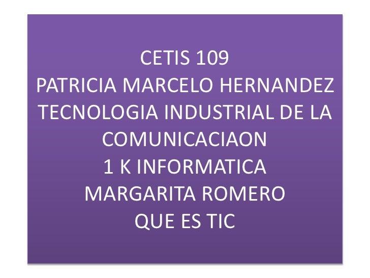 CETIS 109PATRICIA MARCELO HERNANDEZ TECNOLOGIA INDUSTRIAL DE LA COMUNICACIAON1 K INFORMATICA MARGARITA ROMERO QUE ES TIC <...