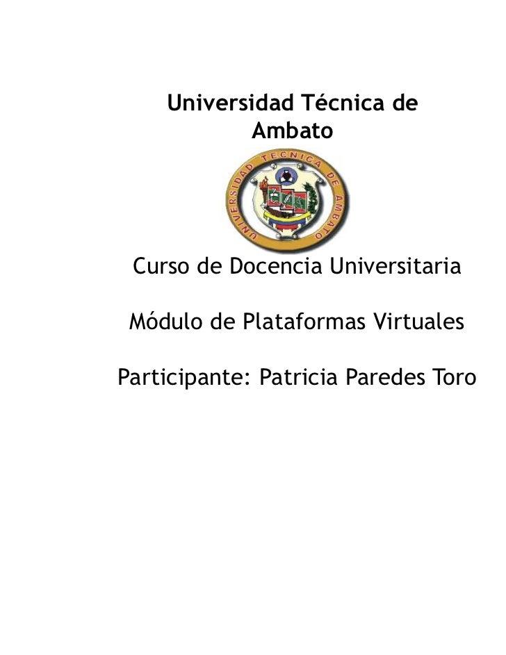 Universidad Técnica de           Ambato Curso de Docencia Universitaria Módulo de Plataformas VirtualesParticipante: Patri...