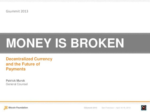 MONEY IS BROKENDecentralized Currencyand the Future ofPaymentsPatrick MurckGeneral CounselGsummit 2013